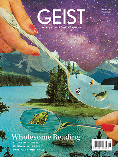 Geist 105, the Summer 2017 issue of Geist magazine, the Canadian literary magazine of ideas and culture—fact + fiction, photography and comix, essays, reviews, and the weird and wonderful from the world of words.